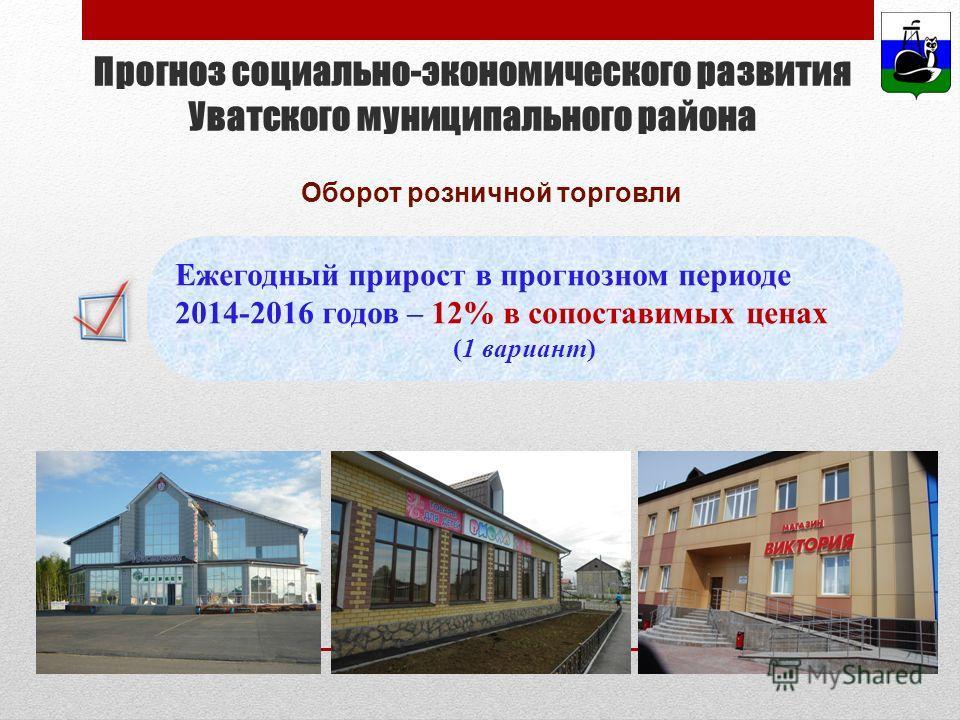 Оборот розничной торговли Прогноз социально-экономического развития Уватского муниципального района Ежегодный прирост в прогнозном периоде 2014-2016 годов – 12% в сопоставимых ценах (1 вариант)