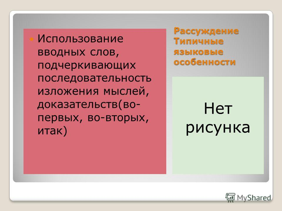 Рассуждение Типичные языковые особенности Нет рисунка Использование вводных слов, подчеркивающих последовательность изложения мыслей, доказательств(во- первых, во-вторых, итак)