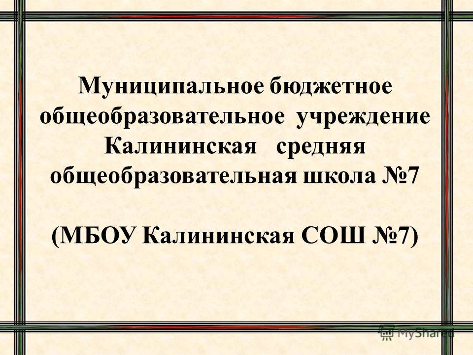 Муниципальное бюджетное общеобразовательное учреждение Калининская средняя общеобразовательная школа 7 (МБОУ Калининская СОШ 7)
