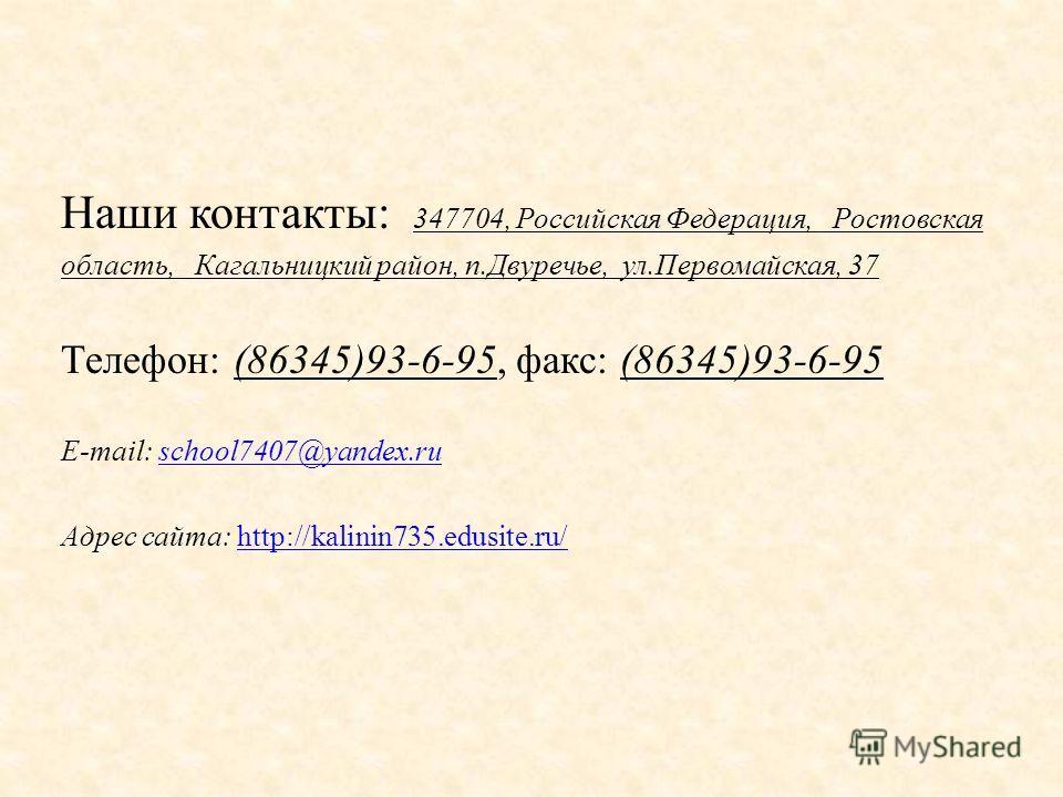 Наши контакты: 347704, Российская Федерация, Ростовская область, Кагальницкий район, п.Двуречье, ул.Первомайская, 37 Телефон: (86345)93-6-95, факс: (86345)93-6-95 E-mail: school7407@yandex.ruschool7407@yandex.ru Адрес сайта: http://kalinin735.edusite