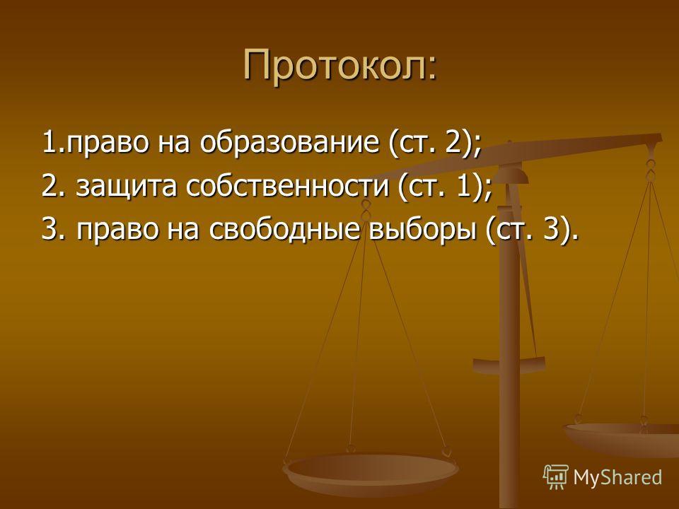 Протокол: 1.право на образование (ст. 2); 2. защита собственности (ст. 1); 3. право на свободные выборы (ст. 3).