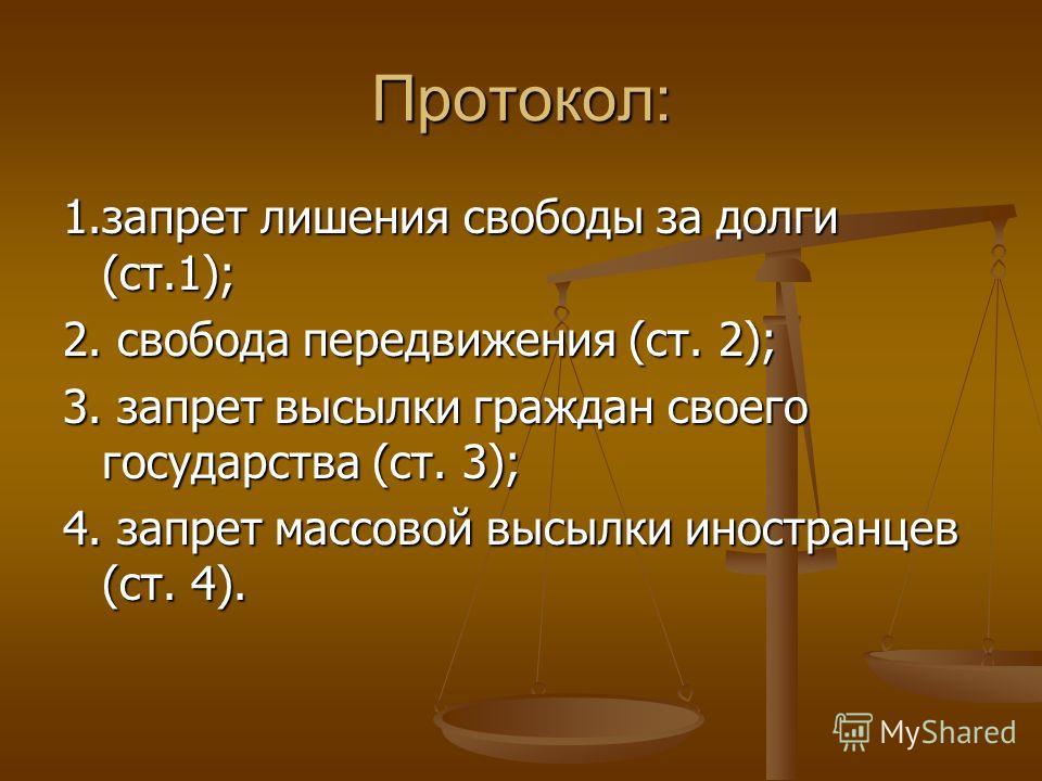 Протокол: 1.запрет лишения свободы за долги (ст.1); 2. свобода передвижения (ст. 2); 3. запрет высылки граждан своего государства (ст. 3); 4. запрет массовой высылки иностранцев (ст. 4).