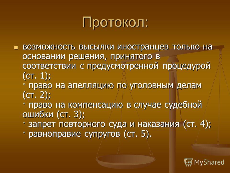 Протокол: возможность высылки иностранцев только на основании решения, принятого в соответствии с предусмотренной процедурой (ст. 1); · право на апелляцию по уголовным делам (ст. 2); · право на компенсацию в случае судебной ошибки (ст. 3); · запрет п