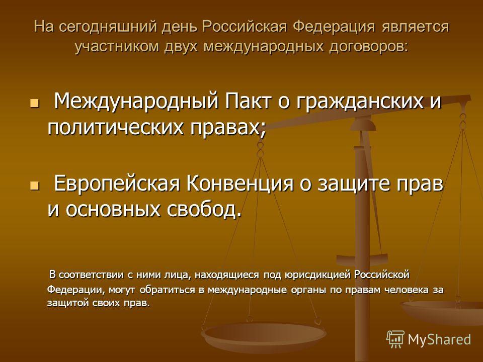 На сегодняшний день Российская Федерация является участником двух международных договоров: Международный Пакт о гражданских и политических правах; Международный Пакт о гражданских и политических правах; Европейская Конвенция о защите прав и основных