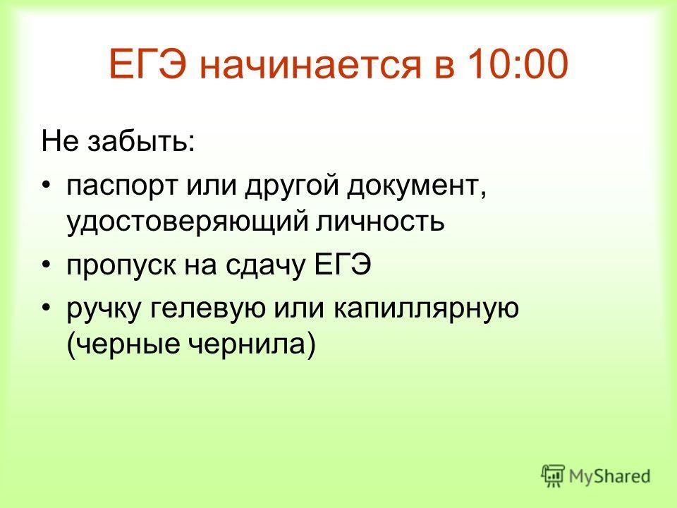 ЕГЭ начинается в 10:00 Не забыть: паспорт или другой документ, удостоверяющий личность пропуск на сдачу ЕГЭ ручку гелевую или капиллярную (черные чернила)