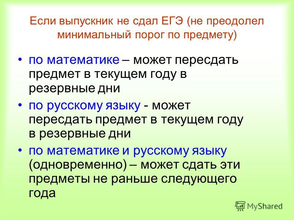 Если выпускник не сдал ЕГЭ (не преодолел минимальный порог по предмету) по математике – может пересдать предмет в текущем году в резервные дни по русскому языку - может пересдать предмет в текущем году в резервные дни по математике и русскому языку (