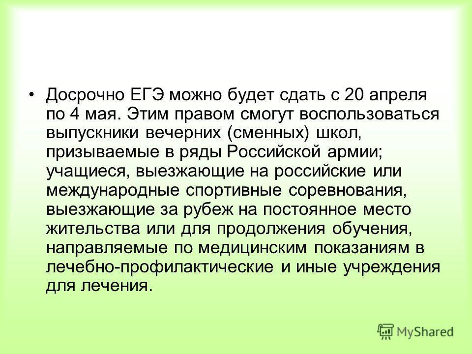 Досрочно ЕГЭ можно будет сдать с 20 апреля по 4 мая. Этим правом смогут воспользоваться выпускники вечерних (сменных) школ призываемые в ряды Российской армии; учащиеся выезжающие на российские или международные спортивные соревнования выезжающие за