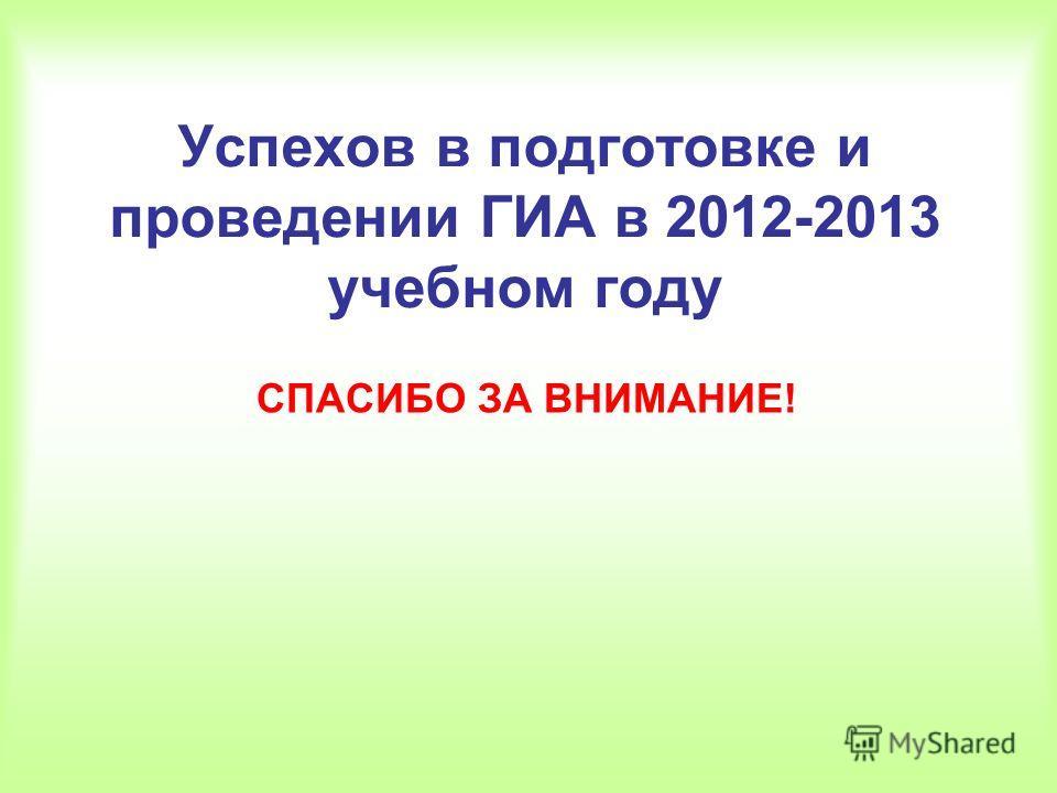 Успехов в подготовке и проведении ГИА в 2012-2013 учебном году СПАСИБО ЗА ВНИМАНИЕ!
