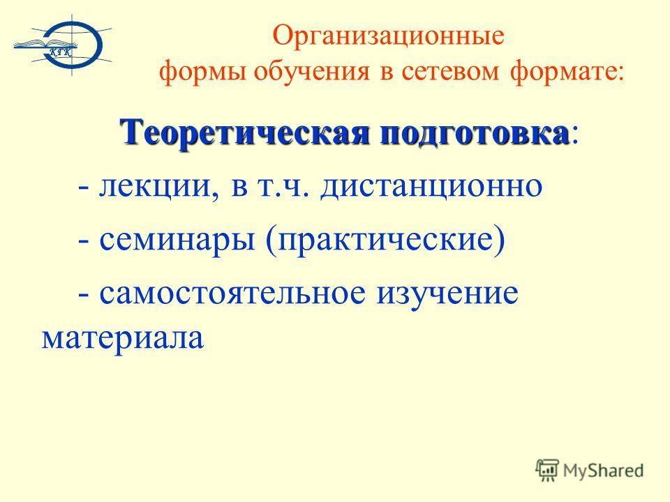 Теоретическая подготовка Теоретическая подготовка: - лекции, в т.ч. дистанционно - семинары (практические) - самостоятельное изучение материала Организационные формы обучения в сетевом формате: