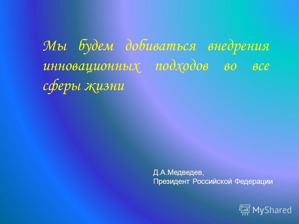 Мы будем добиваться внедрения инновационных подходов во все сферы жизни Д.А.Медведев, Президент Российской Федерации