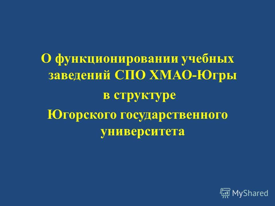 О функционировании учебных заведений СПО ХМАО - Югры в структуре Югорского государственного университета