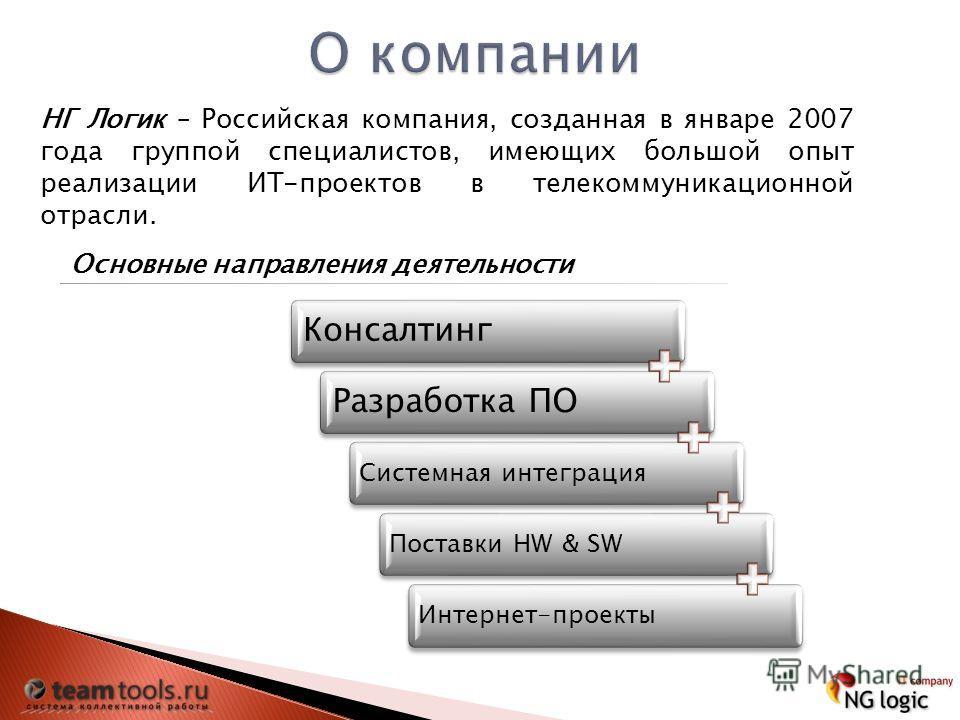 НГ Логик – Российская компания, созданная в январе 2007 года группой специалистов, имеющих большой опыт реализации ИТ-проектов в телекоммуникационной отрасли. Основные направления деятельности КонсалтингРазработка ПО Системная интеграцияПоставки HW &