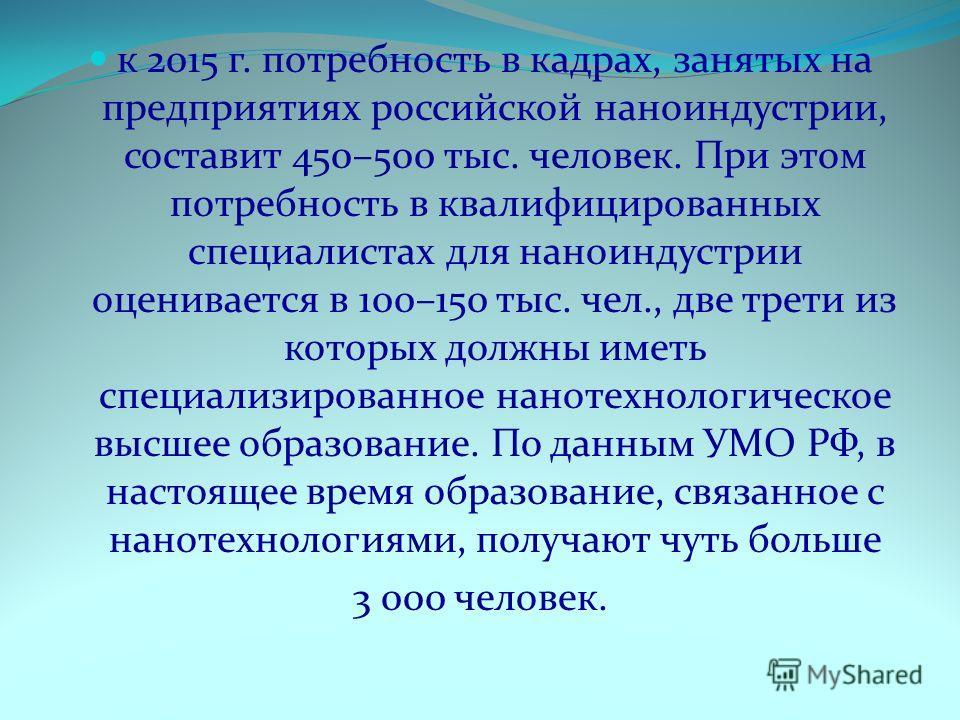 к 2015 г. потребность в кадрах, занятых на предприятиях российской наноиндустрии, составит 450–500 тыс. человек. При этом потребность в квалифицированных специалистах для наноиндустрии оценивается в 100–150 тыс. чел., две трети из которых должны имет