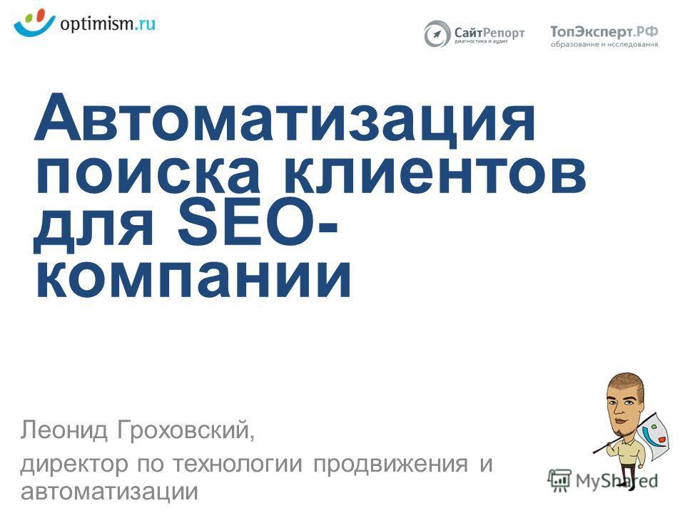 Автоматизация поиска клиентов для SEO- компании Леонид Гроховский, директор по технологии продвижения и автоматизации