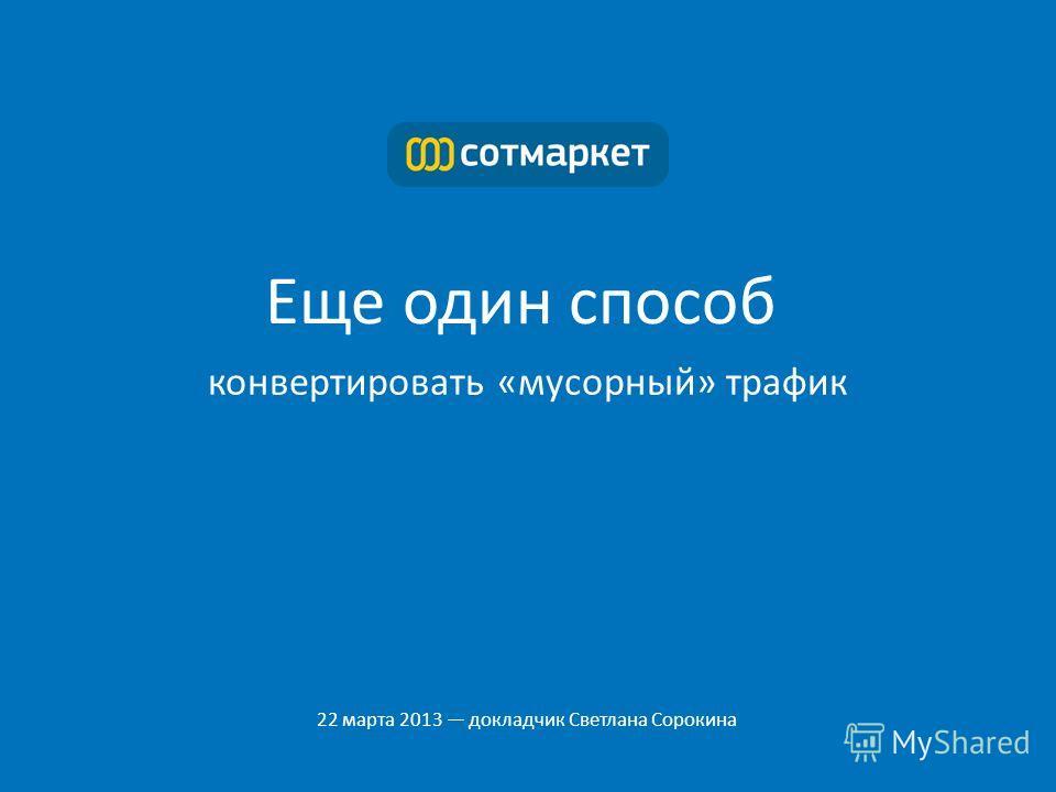 Еще один способ конвертировать «мусорный» трафик 22 марта 2013 докладчик Светлана Сорокина