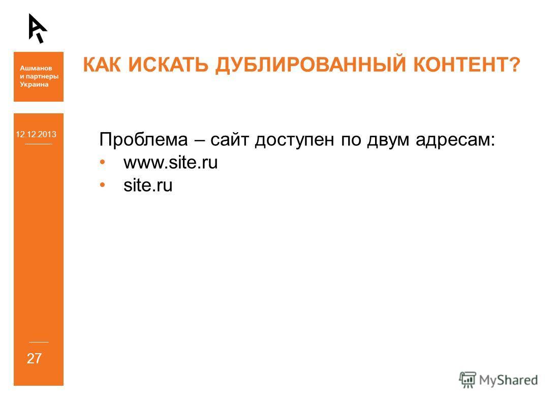 12.12.2013 27 КАК ИСКАТЬ ДУБЛИРОВАННЫЙ КОНТЕНТ? Проблема – сайт доступен по двум адресам: www.site.ru site.ru