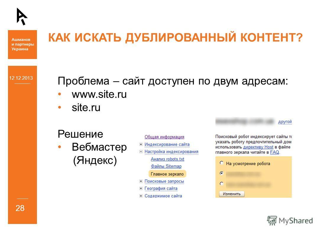 12.12.2013 28 КАК ИСКАТЬ ДУБЛИРОВАННЫЙ КОНТЕНТ? Проблема – сайт доступен по двум адресам: www.site.ru site.ru Решение Вебмастер (Яндекс)
