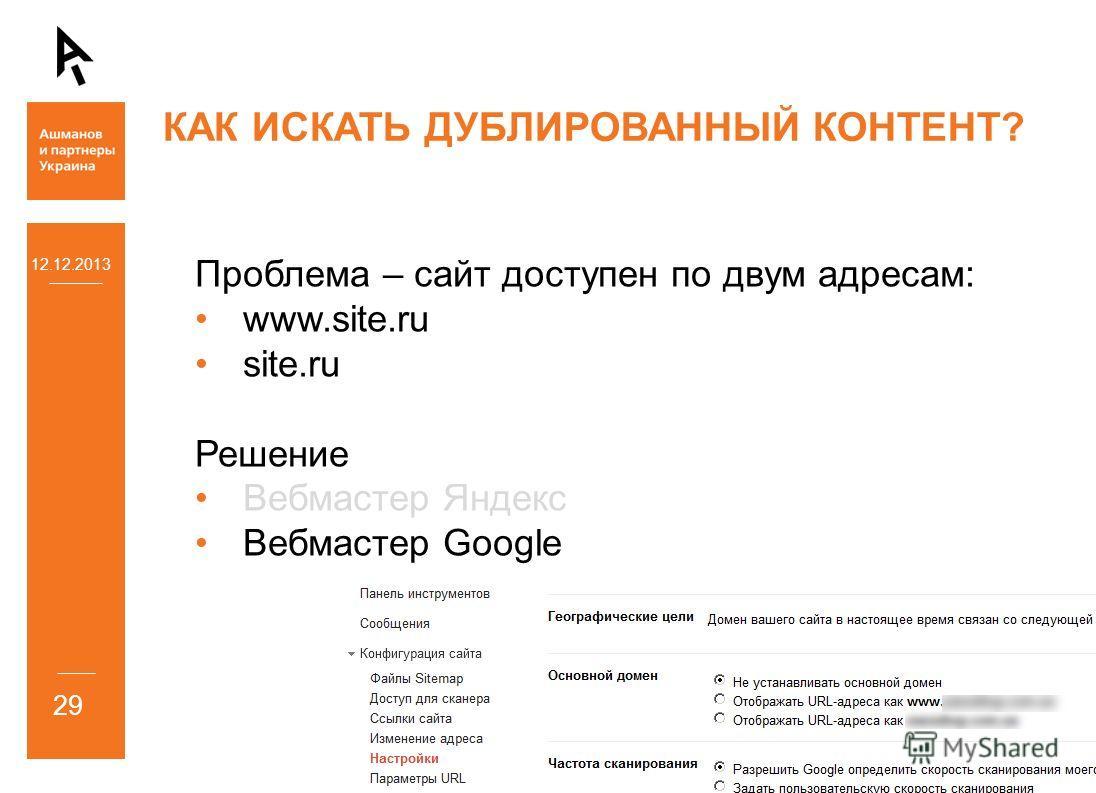 12.12.2013 29 КАК ИСКАТЬ ДУБЛИРОВАННЫЙ КОНТЕНТ? Проблема – сайт доступен по двум адресам: www.site.ru site.ru Решение Вебмастер Яндекс Вебмастер Google