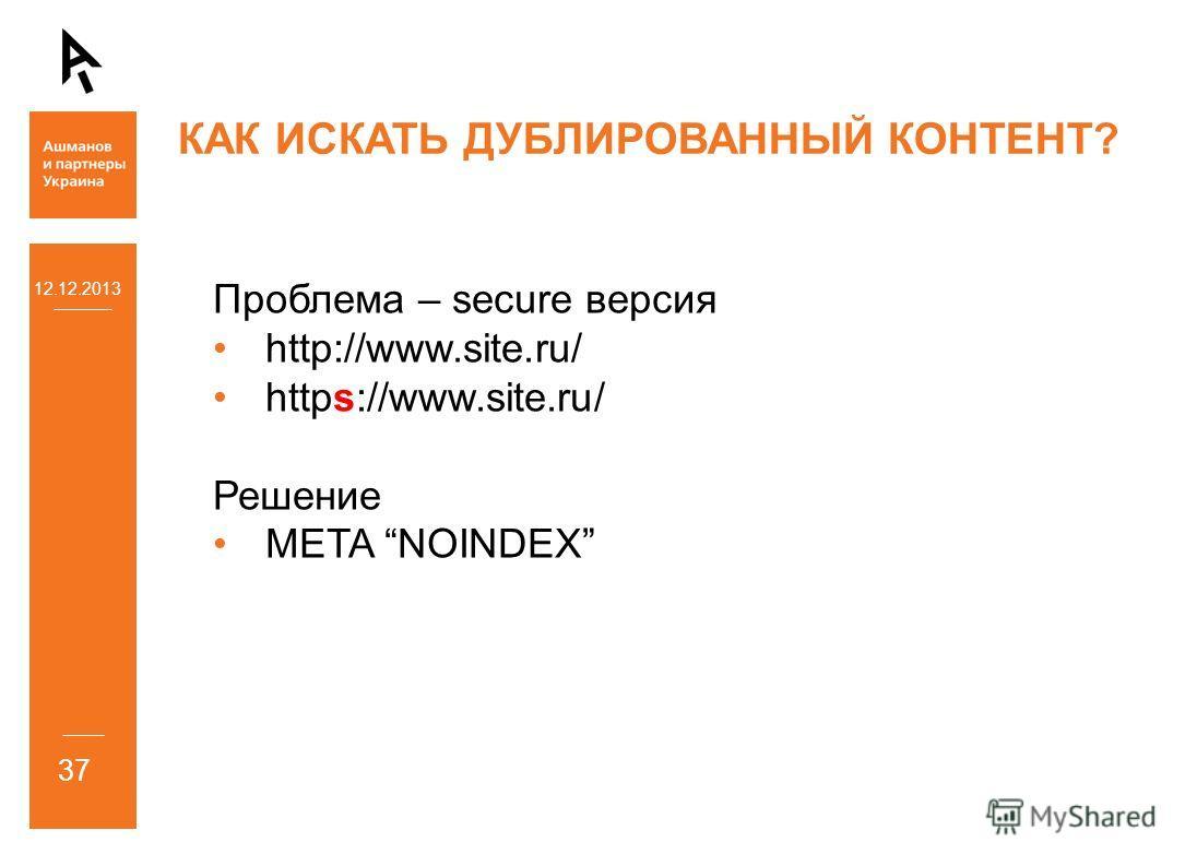 12.12.2013 37 КАК ИСКАТЬ ДУБЛИРОВАННЫЙ КОНТЕНТ? Проблема – secure версия http://www.site.ru/ https://www.site.ru/ Решение META NOINDEX