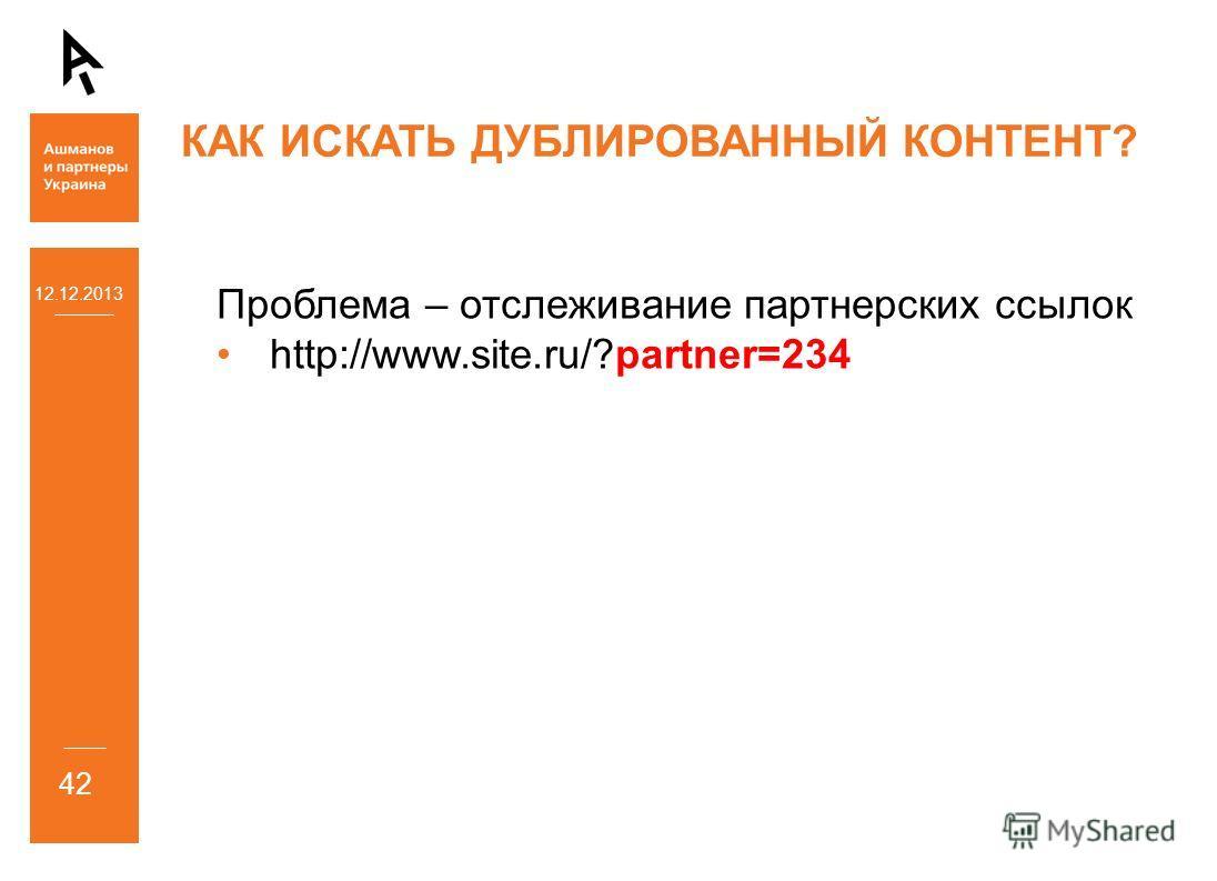 12.12.2013 42 КАК ИСКАТЬ ДУБЛИРОВАННЫЙ КОНТЕНТ? Проблема – отслеживание партнерских ссылок http://www.site.ru/?partner=234