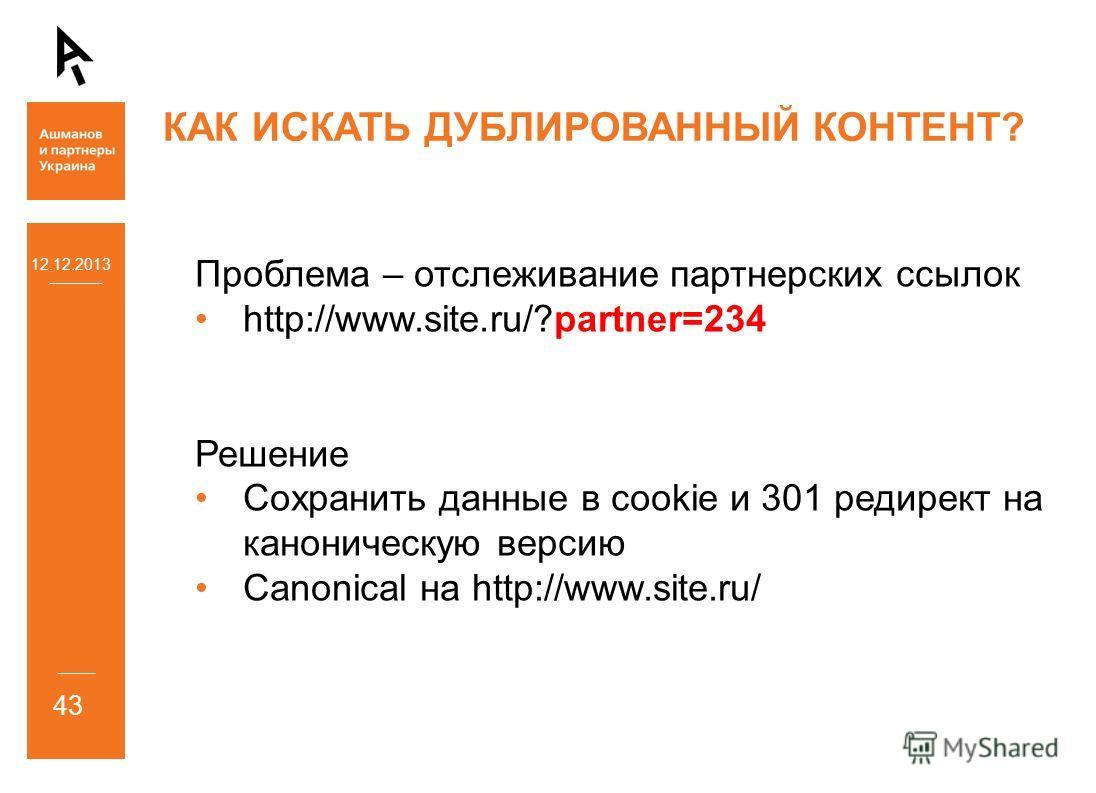12.12.2013 43 КАК ИСКАТЬ ДУБЛИРОВАННЫЙ КОНТЕНТ? Проблема – отслеживание партнерских ссылок http://www.site.ru/?partner=234 Решение Сохранить данные в cookie и 301 редирект на каноническую версию Canonical на http://www.site.ru/