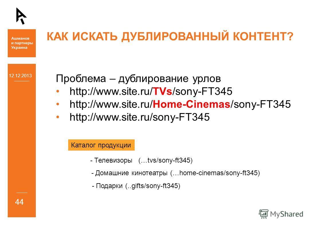 12.12.2013 44 КАК ИСКАТЬ ДУБЛИРОВАННЫЙ КОНТЕНТ? Проблема – дублирование урлов http://www.site.ru/TVs/sony-FT345 http://www.site.ru/Home-Cinemas/sony-FT345 http://www.site.ru/sony-FT345 - Телевизоры (…tvs/sony-ft345) - Домашние кинотеатры (…home-cinem