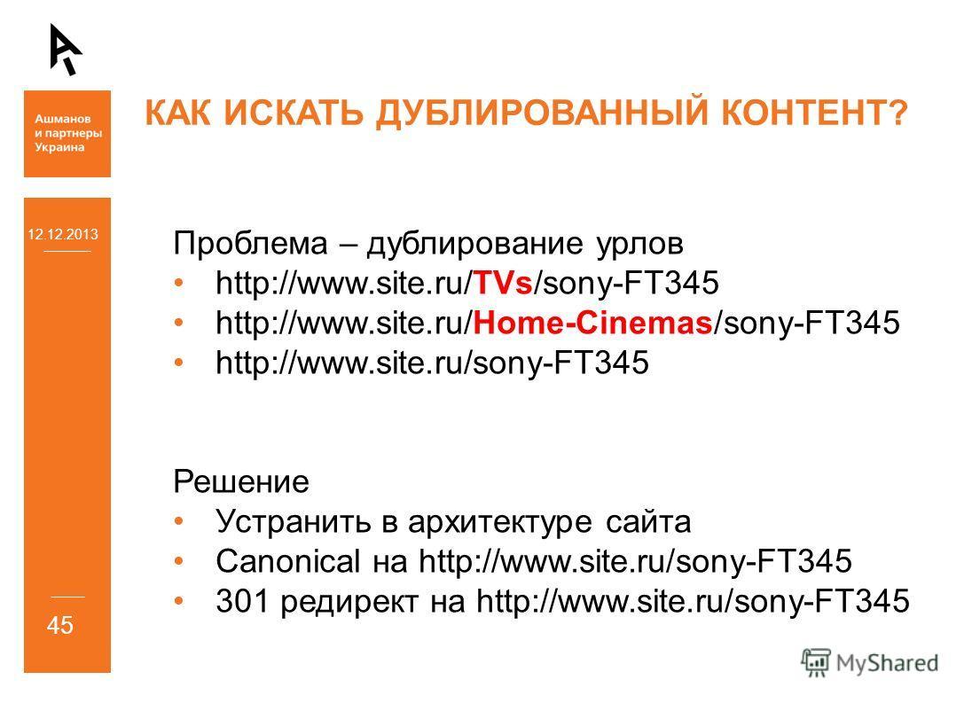 12.12.2013 45 КАК ИСКАТЬ ДУБЛИРОВАННЫЙ КОНТЕНТ? Проблема – дублирование урлов http://www.site.ru/TVs/sony-FT345 http://www.site.ru/Home-Cinemas/sony-FT345 http://www.site.ru/sony-FT345 Решение Устранить в архитектуре сайта Canonical на http://www.sit