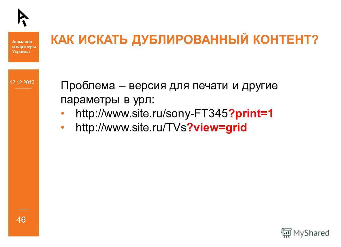 12.12.2013 46 КАК ИСКАТЬ ДУБЛИРОВАННЫЙ КОНТЕНТ? Проблема – версия для печати и другие параметры в урл: http://www.site.ru/sony-FT345?print=1 http://www.site.ru/TVs?view=grid