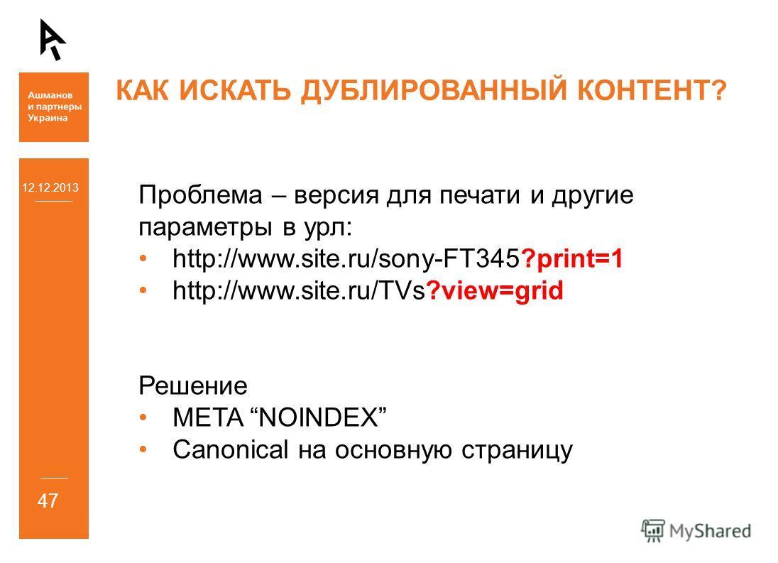 12.12.2013 47 КАК ИСКАТЬ ДУБЛИРОВАННЫЙ КОНТЕНТ? Проблема – версия для печати и другие параметры в урл: http://www.site.ru/sony-FT345?print=1 http://www.site.ru/TVs?view=grid Решение META NOINDEX Canonical на основную страницу