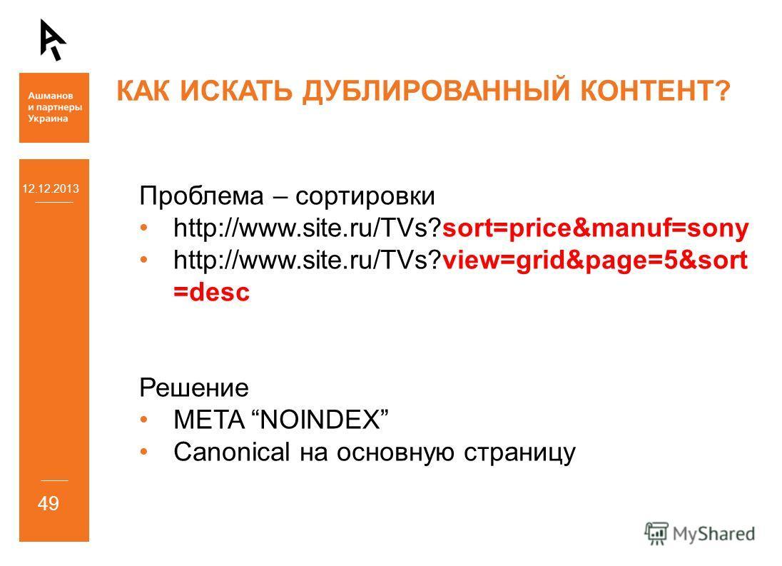 12.12.2013 49 КАК ИСКАТЬ ДУБЛИРОВАННЫЙ КОНТЕНТ? Проблема – сортировки http://www.site.ru/TVs?sort=price&manuf=sony http://www.site.ru/TVs?view=grid&page=5&sort =desc Решение META NOINDEX Canonical на основную страницу