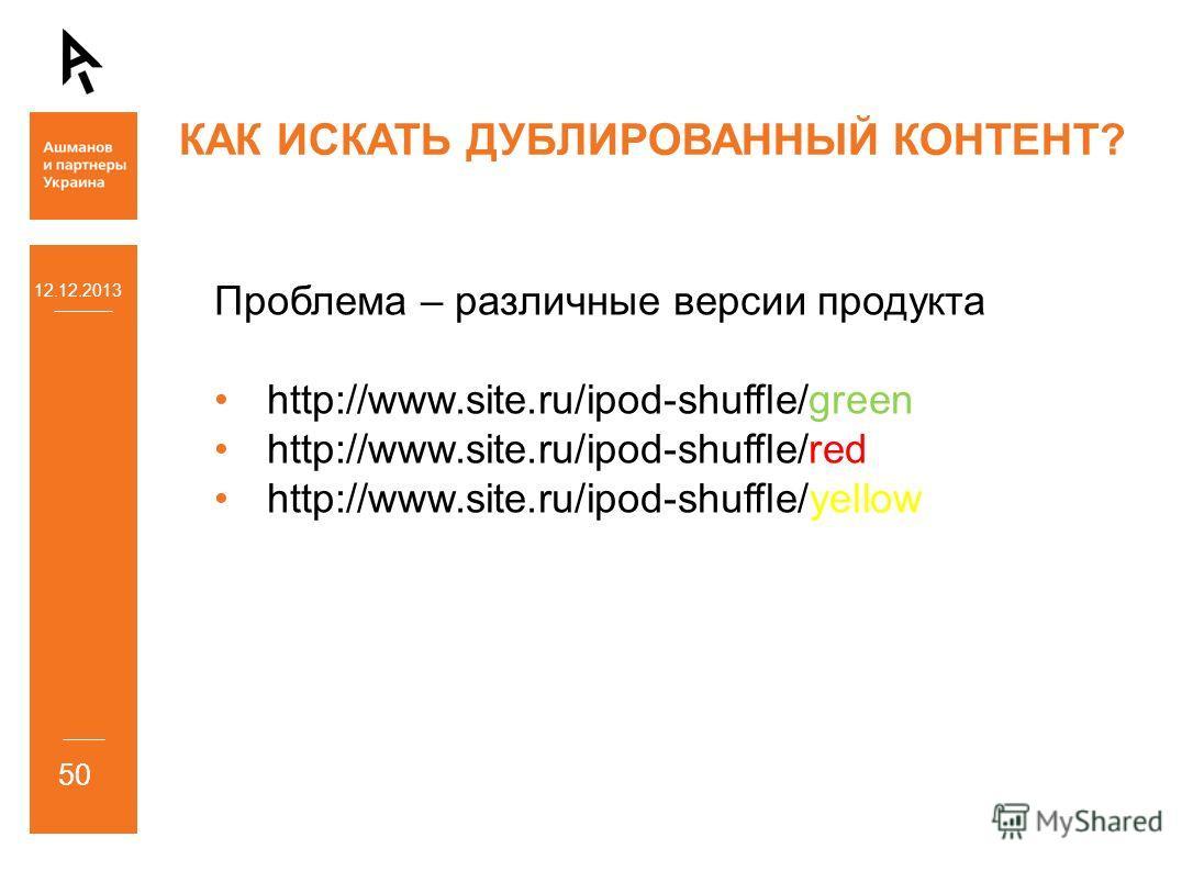 12.12.2013 50 КАК ИСКАТЬ ДУБЛИРОВАННЫЙ КОНТЕНТ? Проблема – различные версии продукта http://www.site.ru/ipod-shuffle/green http://www.site.ru/ipod-shuffle/red http://www.site.ru/ipod-shuffle/yellow