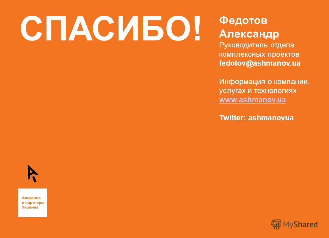 СПАСИБО! Федотов Александр Руководитель отдела комплексных проектов fedotov@ashmanov.ua Информация о компании, услугах и технологиях www.ashmanov.ua Twitter: ashmanovua