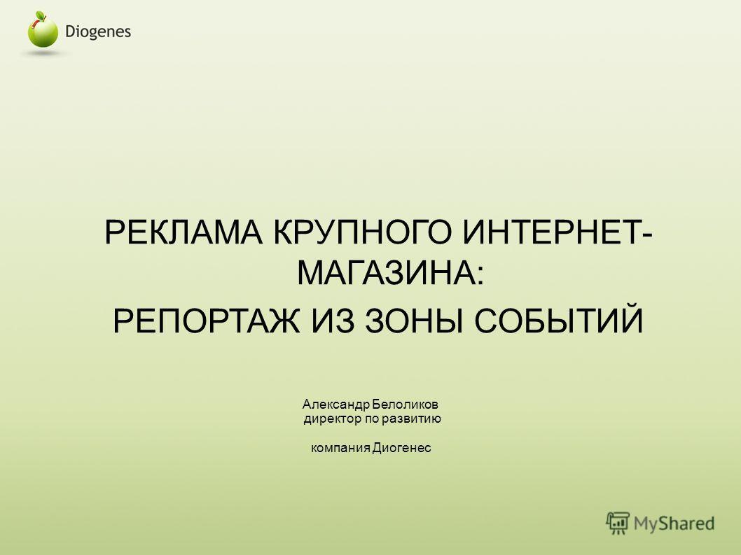 РЕКЛАМА КРУПНОГО ИНТЕРНЕТ- МАГАЗИНА: РЕПОРТАЖ ИЗ ЗОНЫ СОБЫТИЙ Александр Белоликов директор по развитию компания Диогенес