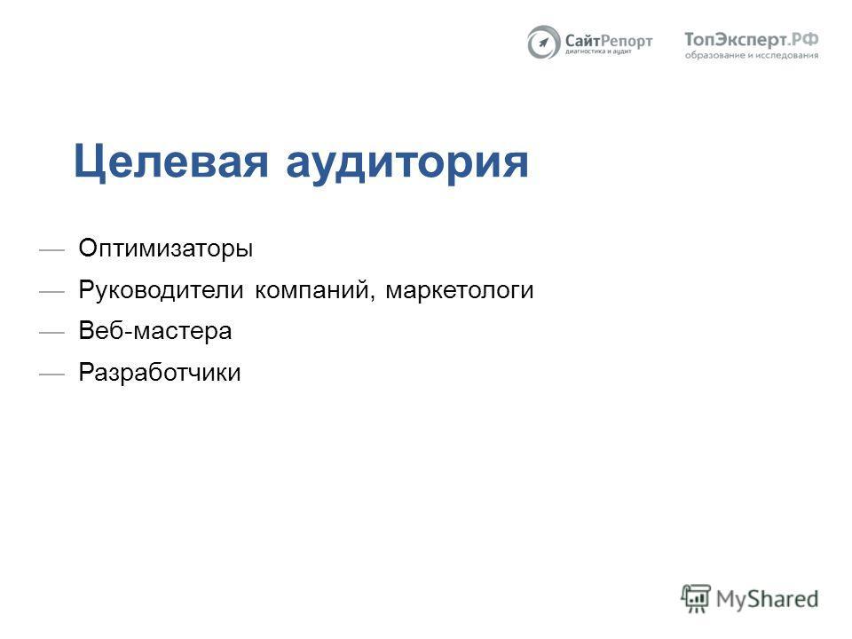 Целевая аудитория Оптимизаторы Руководители компаний, маркетологи Веб-мастера Разработчики