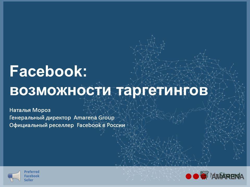 Facebook: возможности таргетингов AMARENA Наталья Мороз Генеральный директор Amarena Group Официальный реселлер Facebook в России