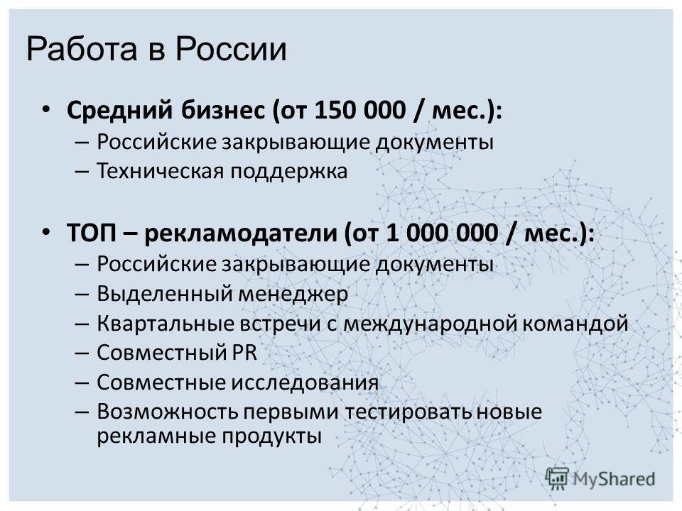 Средний бизнес (от 150 000 / мес.): – Российские закрывающие документы – Техническая поддержка ТОП – рекламодатели (от 1 000 000 / мес.): – Российские закрывающие документы – Выделенный менеджер – Квартальные встречи с международной командой – Совмес