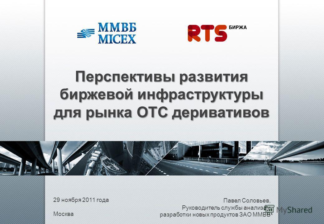 29 ноября 2011 года Москва Павел Соловьев, Руководитель службы анализа и разработки новых продуктов ЗАО ММВБ Перспективы развития биржевой инфраструктуры для рынка ОТС деривативов