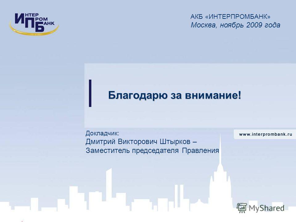 Докладчик: Дмитрий Викторович Штырков – Заместитель председателя Правления АКБ «ИНТЕРПРОМБАНК» Москва, ноябрь 2009 года Благодарю за внимание!