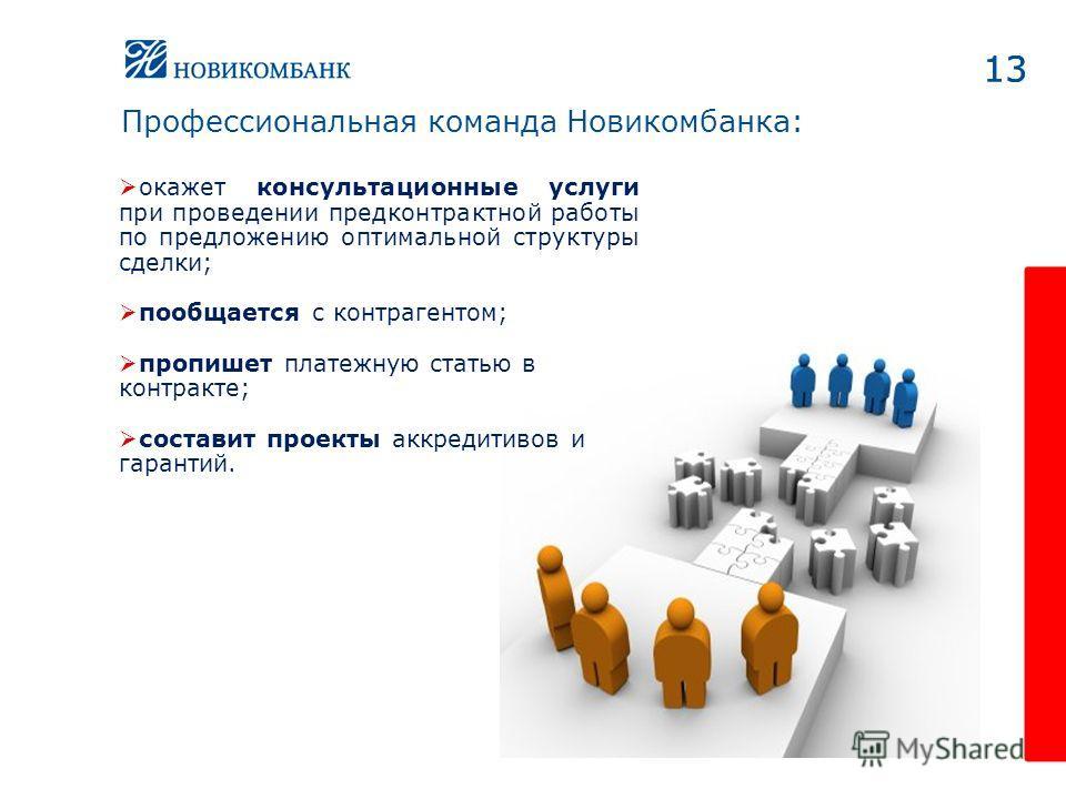 13 окажет консультационные услуги при проведении предконтрактной работы по предложению оптимальной структуры сделки; пообщается с контрагентом; пропишет платежную статью в контракте; составит проекты аккредитивов и гарантий. 13 Профессиональная коман