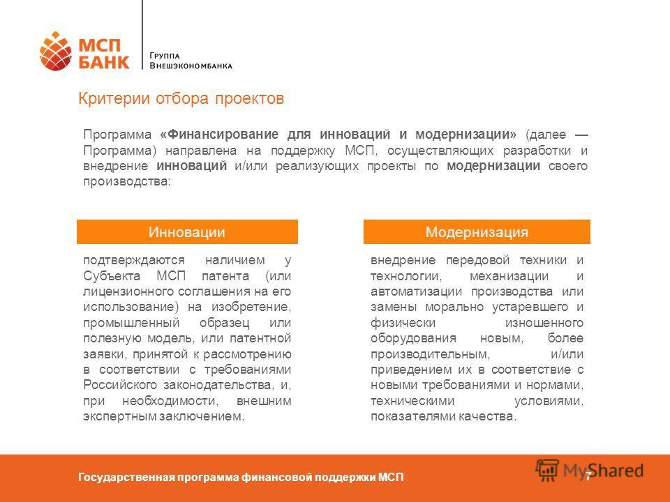 Государственная программа финансовой поддержки МСП 7 Критерии отбора проектов Программа «Финансирование для инноваций и модернизации» (далее Программа) направлена на поддержку МСП, осуществляющих разработки и внедрение инноваций и/или реализующих про