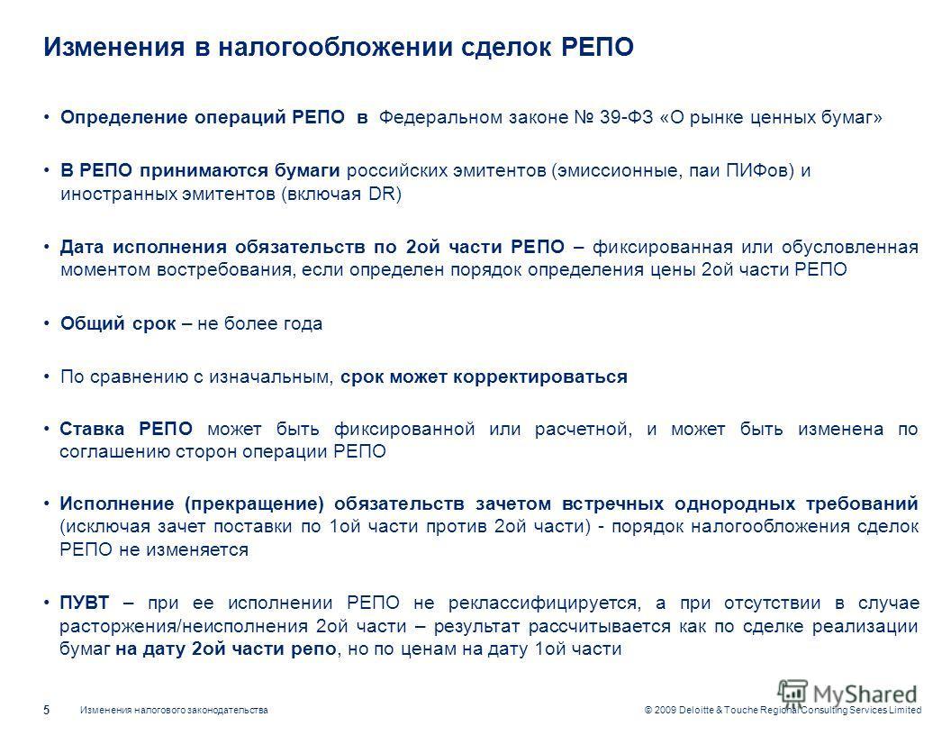 Изменения налогового законодательства 5 © 2009 Deloitte & Touche Regional Consulting Services Limited Изменения в налогообложении сделок РЕПО Определение операций РЕПО в Федеральном законе 39-ФЗ «О рынке ценных бумаг» В РЕПО принимаются бумаги россий