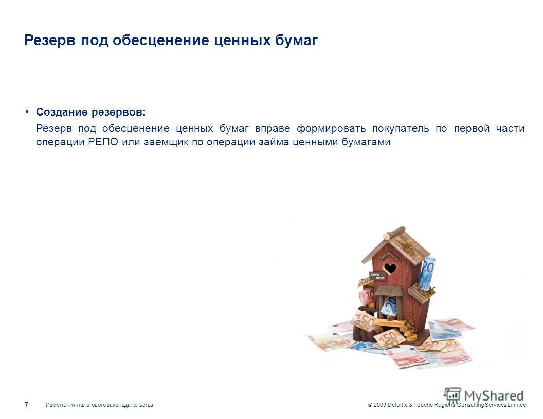 Изменения налогового законодательства 7 © 2009 Deloitte & Touche Regional Consulting Services Limited Резерв под обесценение ценных бумаг Создание резервов: Резерв под обесценение ценных бумаг вправе формировать покупатель по первой части операции РЕ