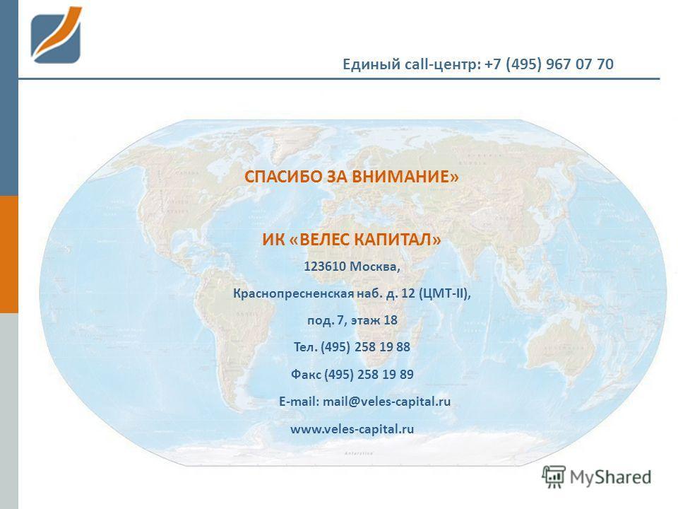 Единый call-центр: +7 (495) 967 07 70 СПАСИБО ЗА ВНИМАНИЕ» ИК «ВЕЛЕС КАПИТАЛ» 123610 Москва, Краснопресненская наб. д. 12 (ЦМТ-II), под. 7, этаж 18 Тел. (495) 258 19 88 Факс (495) 258 19 89 E-mail: mail@veles-capital.ru www.veles-capital.ru