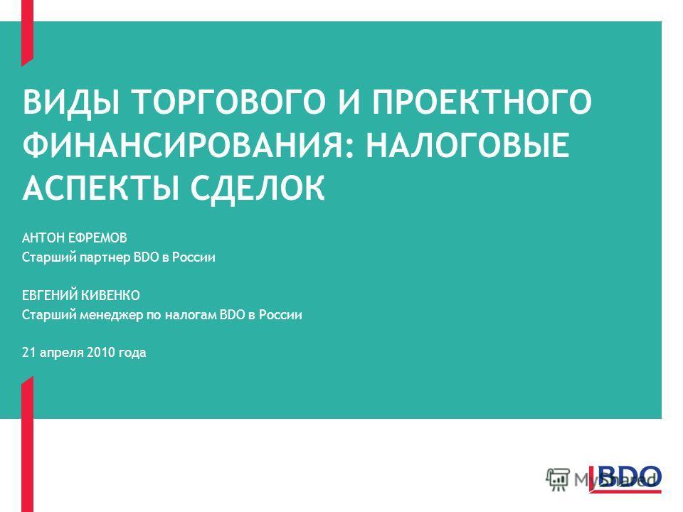ВИДЫ ТОРГОВОГО И ПРОЕКТНОГО ФИНАНСИРОВАНИЯ: НАЛОГОВЫЕ АСПЕКТЫ СДЕЛОК АНТОН ЕФРЕМОВ Старший партнер BDO в России ЕВГЕНИЙ КИВЕНКО Старший менеджер по налогам BDO в России 21 апреля 2010 года