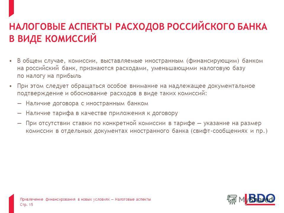 Привлечение финансирования в новых условиях Налоговые аспекты Стр. 15 НАЛОГОВЫЕ АСПЕКТЫ РАСХОДОВ РОССИЙСКОГО БАНКА В ВИДЕ КОМИССИЙ В общем случае, комиссии, выставляемые иностранным (финансирующим) банком на российский банк, признаются расходами, уме