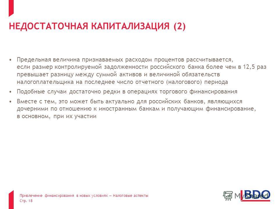 Привлечение финансирования в новых условиях Налоговые аспекты Стр. 18 НЕДОСТАТОЧНАЯ КАПИТАЛИЗАЦИЯ (2) Предельная величина признаваемых расходом процентов рассчитывается, если размер контролируемой задолженности российского банка более чем в 12,5 раз