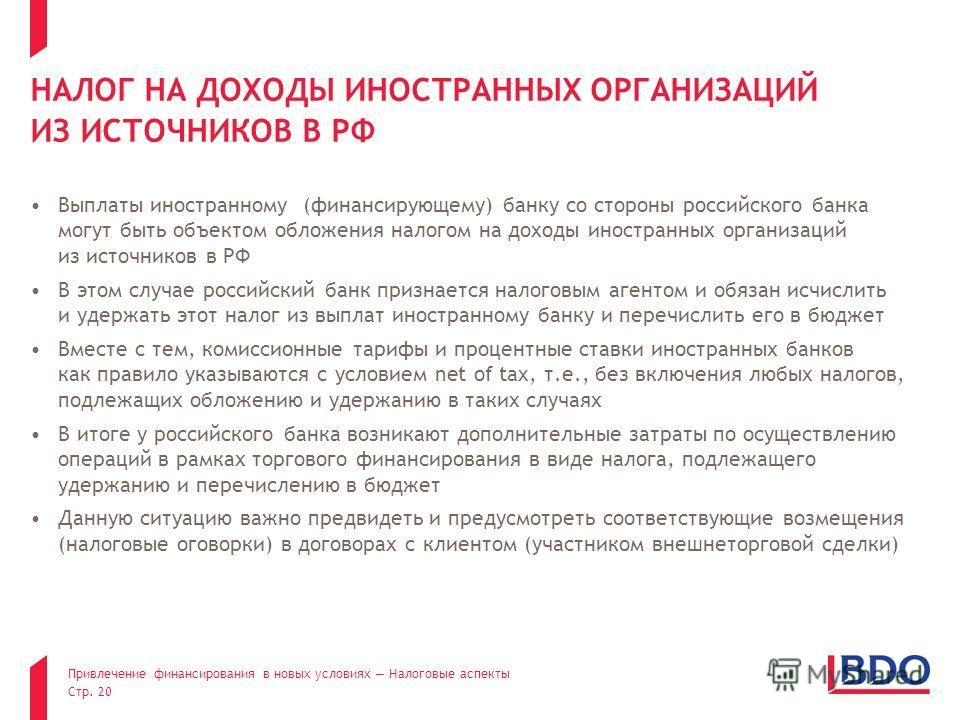 Привлечение финансирования в новых условиях Налоговые аспекты Стр. 20 НАЛОГ НА ДОХОДЫ ИНОСТРАННЫХ ОРГАНИЗАЦИЙ ИЗ ИСТОЧНИКОВ В РФ Выплаты иностранному (финансирующему) банку со стороны российского банка могут быть объектом обложения налогом на доходы