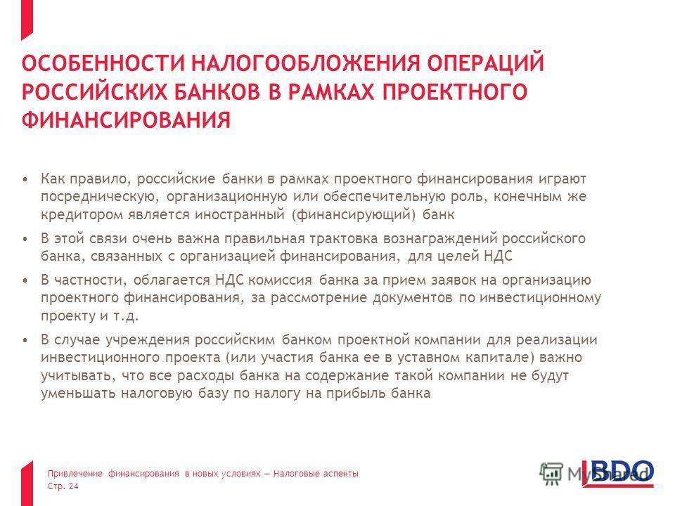 Привлечение финансирования в новых условиях Налоговые аспекты Стр. 24 Как правило, российские банки в рамках проектного финансирования играют посредническую, организационную или обеспечительную роль, конечным же кредитором является иностранный (финан