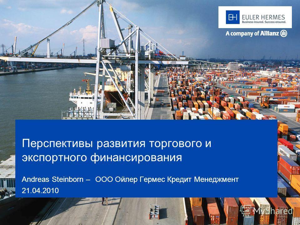 Перспективы развития торгового и экспортного финансирования Andreas Steinborn – OOO Ойлер Гермес Кредит Менеджмент 21.04.2010