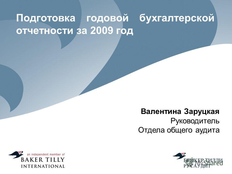 Подготовка годовой бухгалтерской отчетности за 2009 год Валентина Заруцкая Руководитель Отдела общего аудита